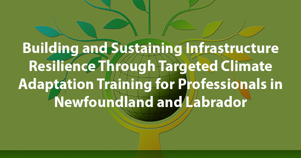 Building and Sustaining Infrastructure Resilience Through Targeted Climate Adaptation Training for Professionals in Newfoundland and Labrador